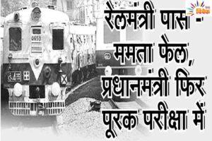रेल मंत्री फास - ममता फेल, प्रधानमंत्री फिर फूरक फरीक्षा में