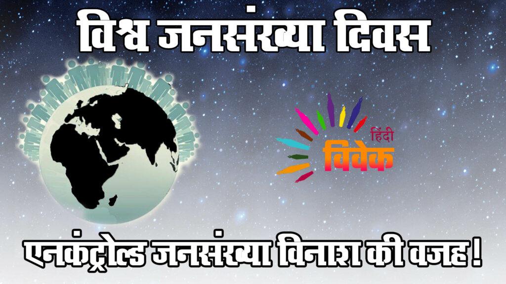 विश्व जनसंख्या दिवस: एनकंट्रोल्ड जनसंख्या विनाश की वजह!